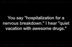 "You say, ""Hospitalization for a nervous breakdown."" I hear, ""Quiet vacation with awesome drugs. Breakdown Quotes, Funny Quotes, Funny Memes, Humorous Sayings, Memes Humor, Motivational Quotes, Nervous Breakdown, Mental Breakdown, Isfp"