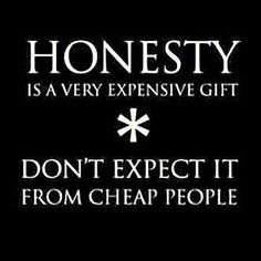 Honesty is a very expensive gift * Don't expect it from cheap people.