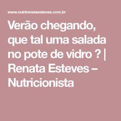 Verão chegando, que tal uma salada no pote de vidro ?   Renata Esteves – Nutricionista