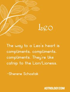 The way to a Leo's heart is compliments, compliments, compliments. They're like catnip to the Lion/Lioness. -- Sherene Schostak | Astrology.com #leo #astrology #horoscope