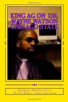King AG on  Dr. Wayne Watson Chicago State: Do not rush to judgement till all the facts are in (Black People doing their best to shine bright) (Volume 1) by King Dan Edward Knight Sr. http://www.amazon.com/dp/1497538793/ref=cm_sw_r_pi_dp_mQ0Qub1XBQ1KT