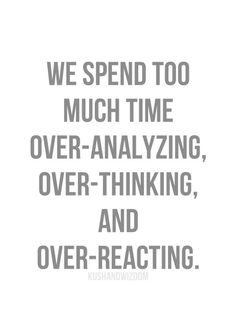 we spend too much time over-analyzing, over-thinking and over-reacting