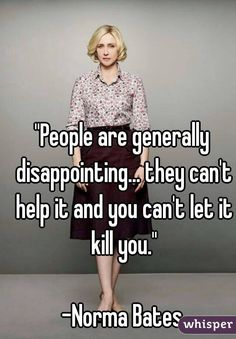"""People are generally disappointing... they can't help it and you can't let it kill you.""  -Norma Bates"
