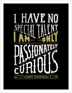 I have no special talents I am only passionately curious ~ Einsteint