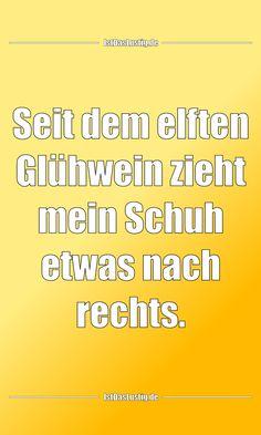 Seit dem elften Glühwein zieht mein Schuh etwas nach rechts. ... gefunden auf https://www.istdaslustig.de/spruch/3331 #lustig #sprüche #fun #spass