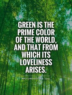 Green is the prime color of the world, and that from which its loveliness arises. Picture Quotes.