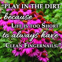 """""""Play in the dirt because life is too short to always have clean fingernails."""""""
