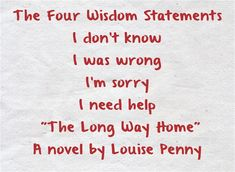 The Four Wisdom Statements I don't know I was wrong I'm sorry I need help The Long Way Home A novel by Louise Penny p.27 4-24-16