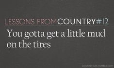 You gotta get a little mud on the tires, you just gotta!