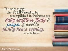 """""""The only things that really need to be accomplished in the home are daily scripture study and prayer and weekly family home evening."""" Sister Linda S. Reeves #ldsconf #quotes"""