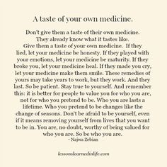 Don't give them a taste of their own medicine. They already know what it tastes like. Give them a taste of your own medicine. If they lied, let your medicine be honesty. If they played with your emotions, let your medicine be maturity. . . Don't be afraid to be yourself, even if it means removing yourself from lives that you want to be in. You are, no doubt, worthy of being valued for who you are. So be who you are. ~ Najwa Zebian