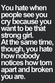 You hate when people see you cry because you want to be that strong girl.At the same time though,you hate how nobody notices how torn apart and broken you are.