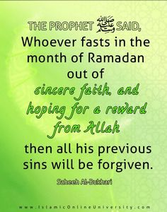 """Narrated Abu Huraira: The Prophet said, whoever fasts in the month of Ramadan out of sincere faith, and hoping for a reward from Allah, then all his previous sins will be forgiven."""" [Saheeh Al-Bukhari]"""