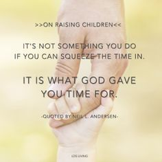 """{On raising children} """"It's not something you do if you can squeeze the time in. It is what God gave you time for."""""""