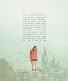 Amy Pond: Don't be alone, Doctor. And do one more thing for me. There's a little girl waiting in a garden. She's going to wait a long while, so she's going to need a lot of hope. Go to her. Tell her a story. Tell her that if she's patient, the days are coming that she'll never forget. Tell her she'll go to sea and fight pirates. She'll fall in love with a man who'll wait two-thousand years to keep her safe. #doctorwho