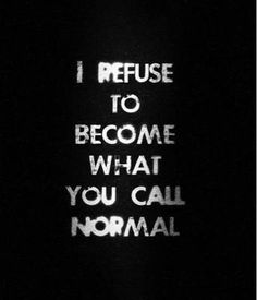 "Love this!! My ex used to say ""Why can't you be Normal"" I said because I am me, and thank goodness My Children and my Friends think my Normal is pretty Awesome!! Thanks Guys!!!"