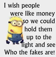 I wish people were like money so we could hold them up to the light and see who the fake are!