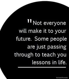 not everyone will make it to your future,, some people are just passing through