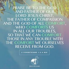 VERSE OF THE DAY  Praise be to the God and Father of our Lord Jesus Christ, the Father of compassion and the God of all comfort, who comforts us in all our troubles, so that we can comfort those in any trouble with the comfort we ourselves receive from God. 2 Corinthians 1:3-4 NIV #votd #verseoftheday #JIL #Jesus #JesusIsLord #JILchurch #JILworldwide