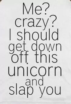 I should get down off this unicorn and slap you