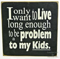 I only want to Live long enough to be a problem to my kids Sign