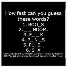 How fast can you guess these words?  1. BOO_S  2. _ _ NDOM  3. F_ _ K  4. P_N_S  5. PU_S_  6. S_X  answers: 1.books  2.random  3.fork  4.pants 5.pulse 6.six                                hahahahahahahahahha LOL