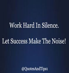 Work hard in silence.  Let success make the noise! Click Image For More Success Quotes.