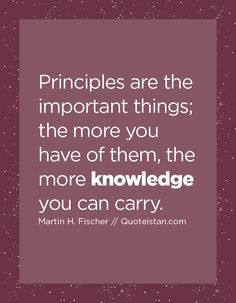 Principles are the important things; the more you have of them, the more knowledge you can carry. Leadership Games, Leadership Quotes, Knowledge Quotes, Power Of Positivity, Meaningful Life, Life Lessons, Quote Of The Day, Quotations, Me Quotes