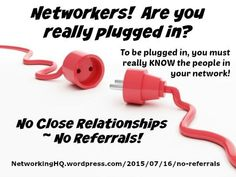 "Networkers! ~ New article, ""No Close Relationships ~ No Referrals!"" on my ‪#‎Networking‬ Blog (designed not to sell, but to teach!). Something new about networking is posted every 4th day! More than 520 FREE Articles! Tell your friends by clicking ""SHARE."" ~ https://NetworkingHQ.wordpress.com/2015/07/16/no-referrals  Two other Networking HotSpots:   http://www.TenCommitmentsofNetworking.com https://www.Facebook.com/NetworkingHeadquarters"