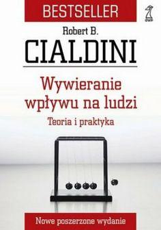 """Robert B. Cialdini, """"Wywieranie wpływu na ludzi: teoria i praktyka"""", przeł. Bogdan Wojciszke, Gdańskie Wydawnictwo Psychologiczne, Sopot 2013. 326 stron"""