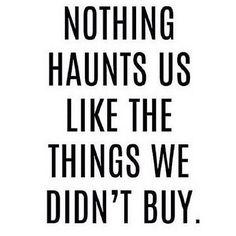 Nothing haunts us like the things we didn't buy.