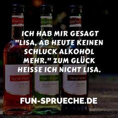 """Ich hab mir gesagt """"Lisa, ab heute keinen Schluck Alkohol mehr."""" Zum Glück heiße ich nicht Lisa. http://www.fun-sprueche.de/ich-hab-mir-gesagt-lisa-ab-heute-keinen-schluck-alkohol-mehr-zum-glueck-heisse-ich-nicht-lisa-4610"""