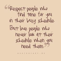 There's no such thing as being too busy for the person you love. So true. See who's really there for you when suddenly they're booked solid.