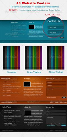 40 Website Footers  #GraphicRiver         40 professionally designed footers to integrate into your next design. A great time saver with beautiful colors and details.  	  BONUS 3 footer widgets: latest posts, about us (with image), contact us form  	 The pack contains:   10 colors: black, dark grey, marine, corporate blue, green, dark green, brown, red, orange, violet  2 textures: lines, noise 	 Enjoy!     Created: 1January11 GraphicsFilesIncluded: PhotoshopPSD