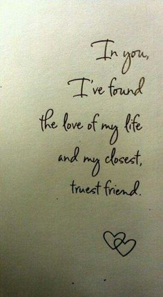 In you I've found the love of my life and my closest, truest friend.