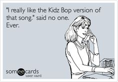 'I really like the Kidz Bop version of that song.' said no one. Ever.