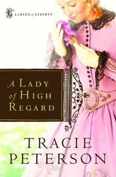 A Lady of High Regard (Ladies of Liberty, Book 1) by Tracie Peterson