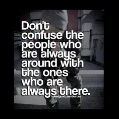 Don't confuse the people who are always around with the ones who are always there. There is a difference.