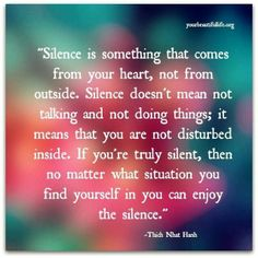 Silent is somethings that come from your hearts, not from outside. Silent does not mean not talking or not doing things; it means that you are not disturbed inside. If you truly silent no matter at what situation you find yourself in you can enjoy the silent. ❤️