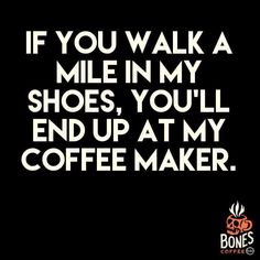 If you walk a mile in your shoes, you'll end up at my coffeemaker.