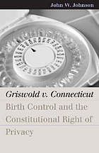 Griswold v. Connecticut : birth control and the constitutional right of privacy