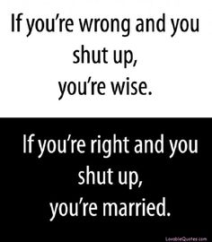 Wenn du  Unrecht hast und nichts sagst, bist du weise - Wenn du Recht hast und nichts sagst, bist du verheiratet.