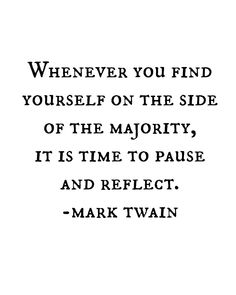 Whenever you find yourself on the side of the majority, it is time to pause and reflect. ~Mark Twain
