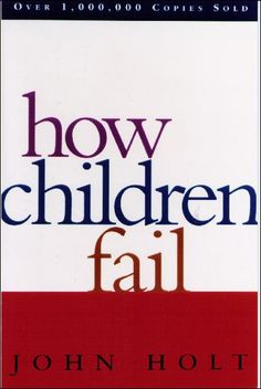 How Children Fail by John Holt, essential reading for anyone interested in early childhood education.