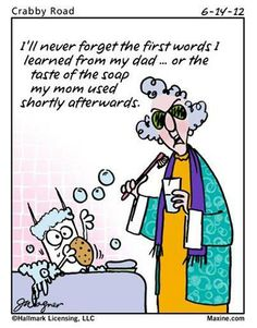 Maxine: I'll never forget the first words I learned from my dad...or the taste of the soap my mom used shortly afterwards.