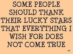 Some people should thank their lucky stars that everything I wish for does not come true.