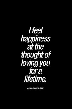 I feel happiness at the thought of loving you for a lifetime. | #truelove #forever #quote