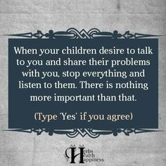 When your children decide to talk to you and share their problems with you, stop everything and listen to them. There is nothing more important than that.