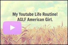 My Youtube Life Routine! AGLF American Girl! Read description please!