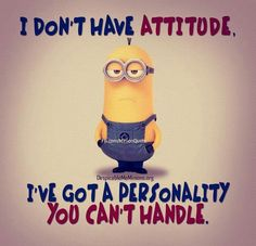 I don't have attitude, I've got a personality you can't handle.